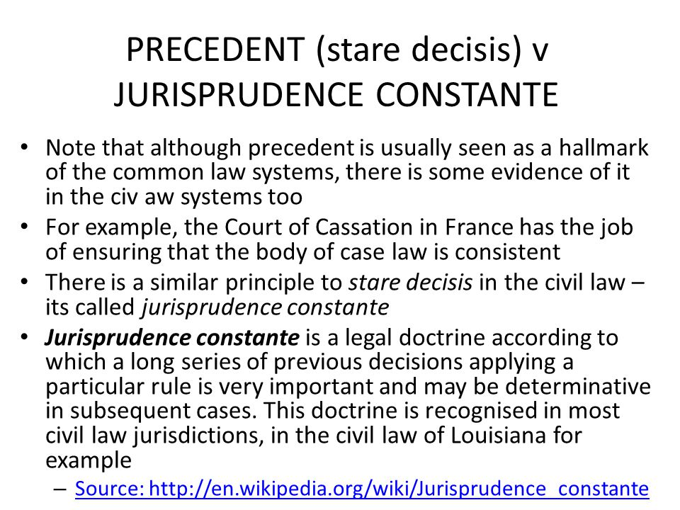 PRECEDENT (stare decisis) v JURISPRUDENCE CONSTANTE Note that although precedent is usually seen as a hallmark of the common law systems, there is som