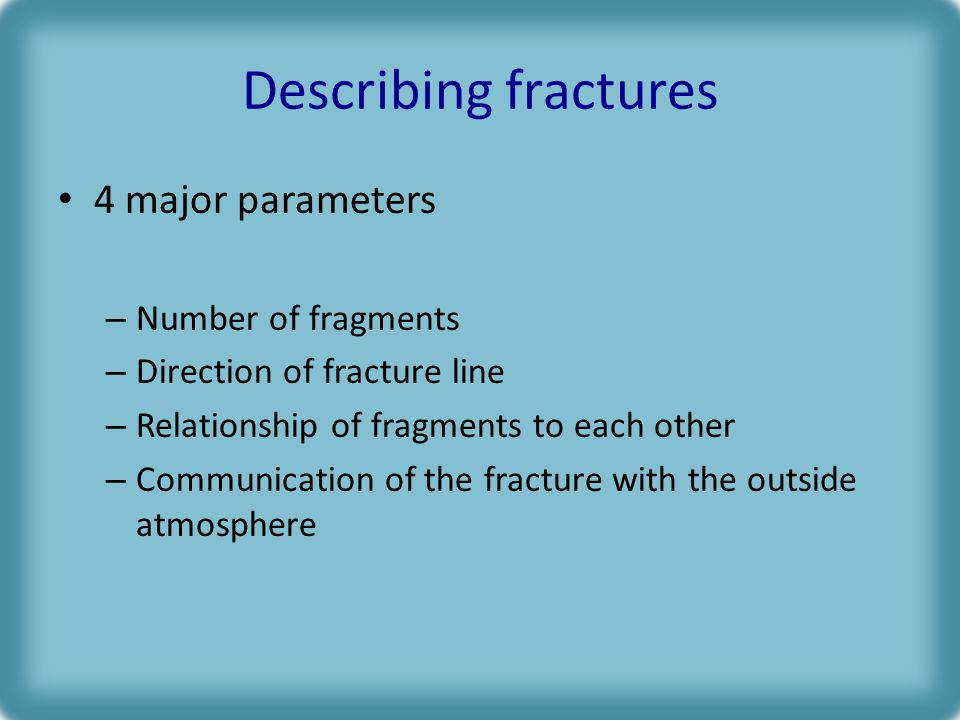 Describing fractures 4 major parameters – Number of fragments – Direction of fracture line – Relationship of fragments to each other – Communication of the fracture with the outside atmosphere