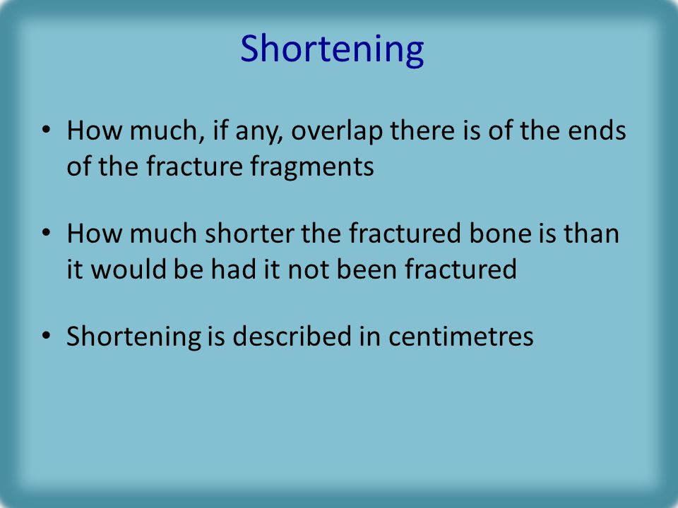 Shortening How much, if any, overlap there is of the ends of the fracture fragments How much shorter the fractured bone is than it would be had it not been fractured Shortening is described in centimetres