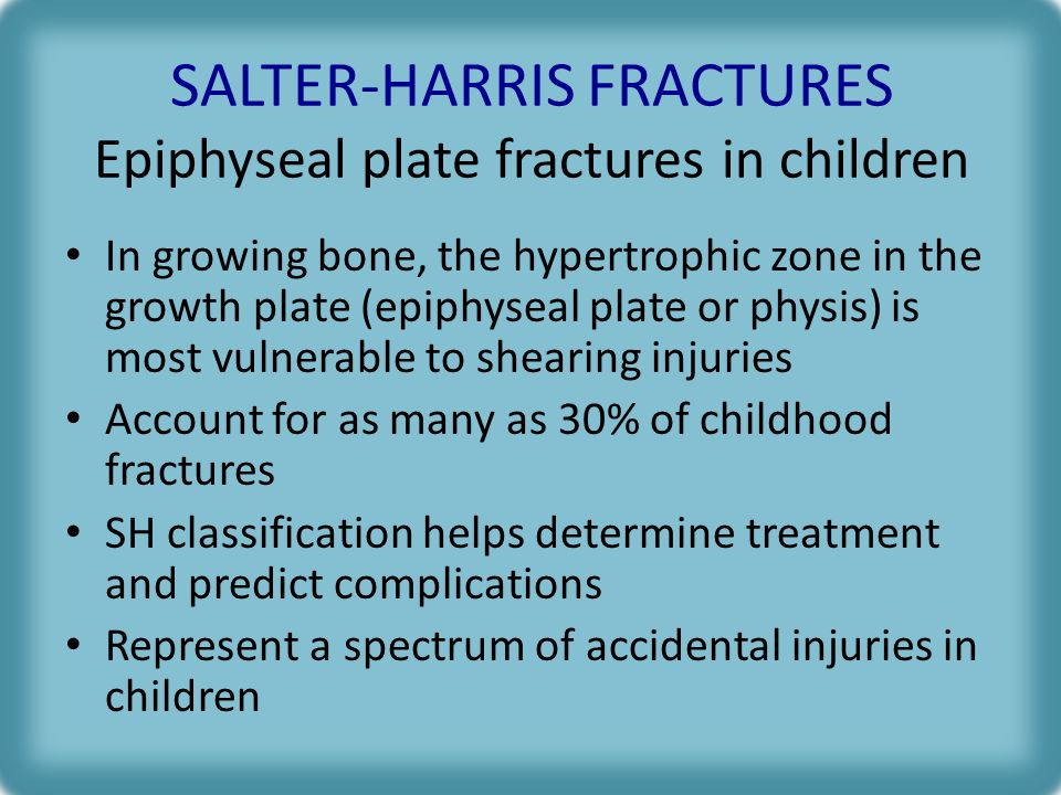 SALTER-HARRIS FRACTURES Epiphyseal plate fractures in children In growing bone, the hypertrophic zone in the growth plate (epiphyseal plate or physis) is most vulnerable to shearing injuries Account for as many as 30% of childhood fractures SH classification helps determine treatment and predict complications Represent a spectrum of accidental injuries in children