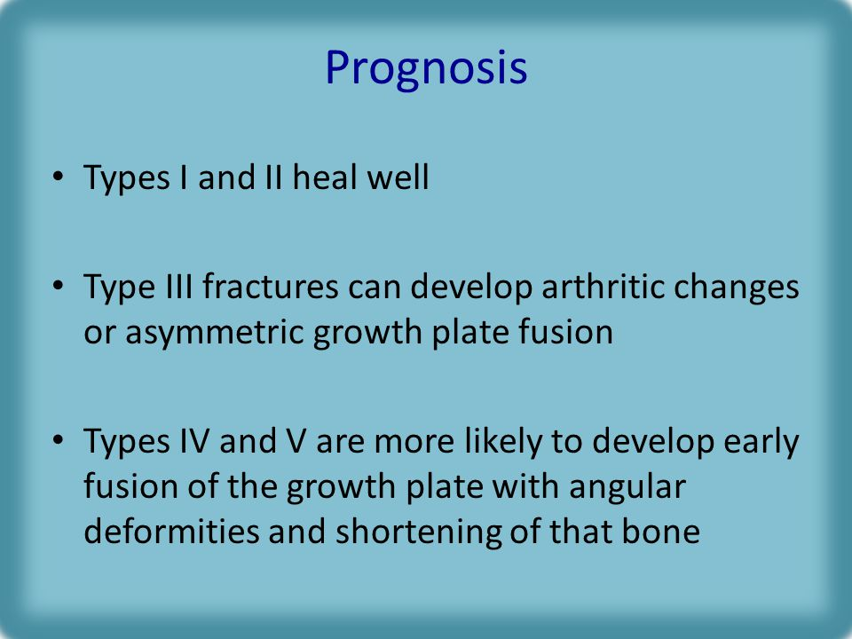 Prognosis Types I and II heal well Type III fractures can develop arthritic changes or asymmetric growth plate fusion Types IV and V are more likely to develop early fusion of the growth plate with angular deformities and shortening of that bone