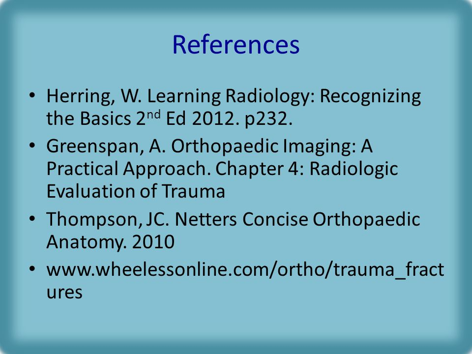 References Herring, W.Learning Radiology: Recognizing the Basics 2 nd Ed 2012.