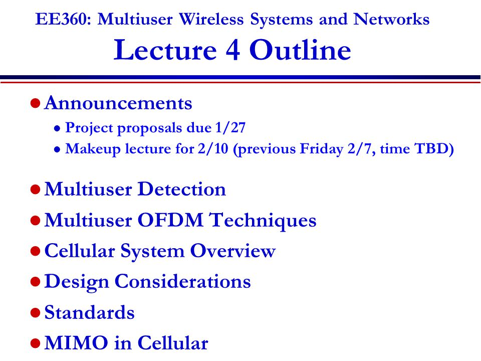 EE360: Multiuser Wireless Systems and Networks Lecture 4 Outline Announcements l Project proposals due 1/27 l Makeup lecture for 2/10 (previous Friday 2/7, time TBD) Multiuser Detection Multiuser OFDM Techniques Cellular System Overview Design Considerations Standards MIMO in Cellular