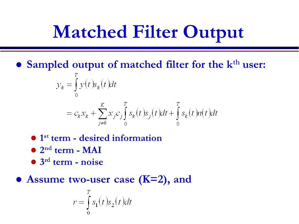 Matched Filter Output Sampled output of matched filter for the k th user: 1 st term - desired information 2 nd term - MAI 3 rd term - noise Assume two-user case (K=2), and