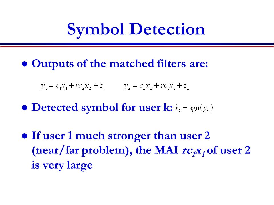 Symbol Detection Outputs of the matched filters are: Detected symbol for user k: If user 1 much stronger than user 2 (near/far problem), the MAI rc 1 x 1 of user 2 is very large