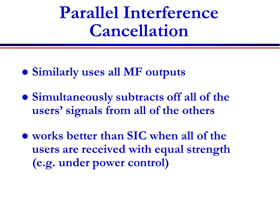 Parallel Interference Cancellation Similarly uses all MF outputs Simultaneously subtracts off all of the users' signals from all of the others works better than SIC when all of the users are received with equal strength (e.g.
