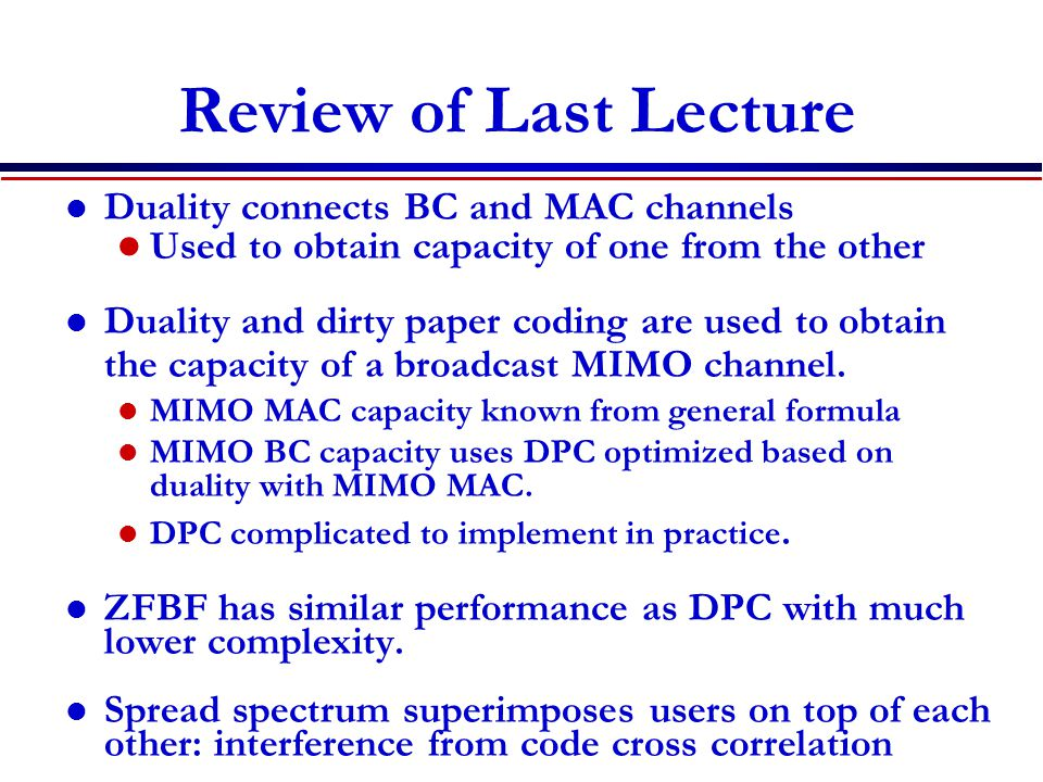 Review of Last Lecture Duality connects BC and MAC channels Used to obtain capacity of one from the other Duality and dirty paper coding are used to obtain the capacity of a broadcast MIMO channel.