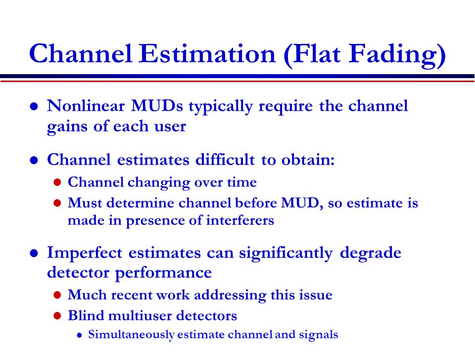 Channel Estimation (Flat Fading) Nonlinear MUDs typically require the channel gains of each user Channel estimates difficult to obtain: Channel changing over time Must determine channel before MUD, so estimate is made in presence of interferers Imperfect estimates can significantly degrade detector performance Much recent work addressing this issue Blind multiuser detectors l Simultaneously estimate channel and signals