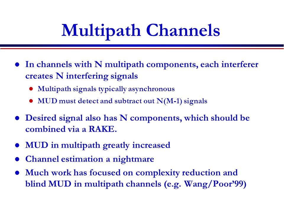 Multipath Channels In channels with N multipath components, each interferer creates N interfering signals Multipath signals typically asynchronous MUD must detect and subtract out N(M-1) signals Desired signal also has N components, which should be combined via a RAKE.