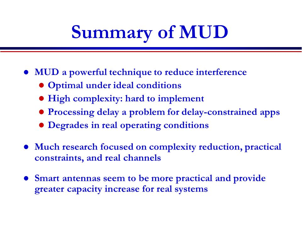 Summary of MUD MUD a powerful technique to reduce interference Optimal under ideal conditions High complexity: hard to implement Processing delay a problem for delay-constrained apps Degrades in real operating conditions Much research focused on complexity reduction, practical constraints, and real channels Smart antennas seem to be more practical and provide greater capacity increase for real systems