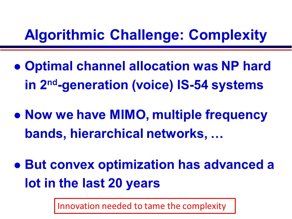 Algorithmic Challenge: Complexity Optimal channel allocation was NP hard in 2 nd -generation (voice) IS-54 systems Now we have MIMO, multiple frequency bands, hierarchical networks, … But convex optimization has advanced a lot in the last 20 years Stage 3 Use genetic search to find further improvements by mutating some genes Innovation needed to tame the complexity