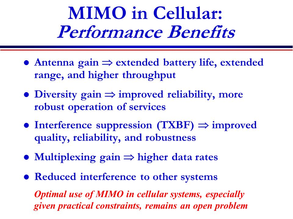 MIMO in Cellular: Performance Benefits Antenna gain  extended battery life, extended range, and higher throughput Diversity gain  improved reliability, more robust operation of services Interference suppression (TXBF)  improved quality, reliability, and robustness Multiplexing gain  higher data rates Reduced interference to other systems Optimal use of MIMO in cellular systems, especially given practical constraints, remains an open problem