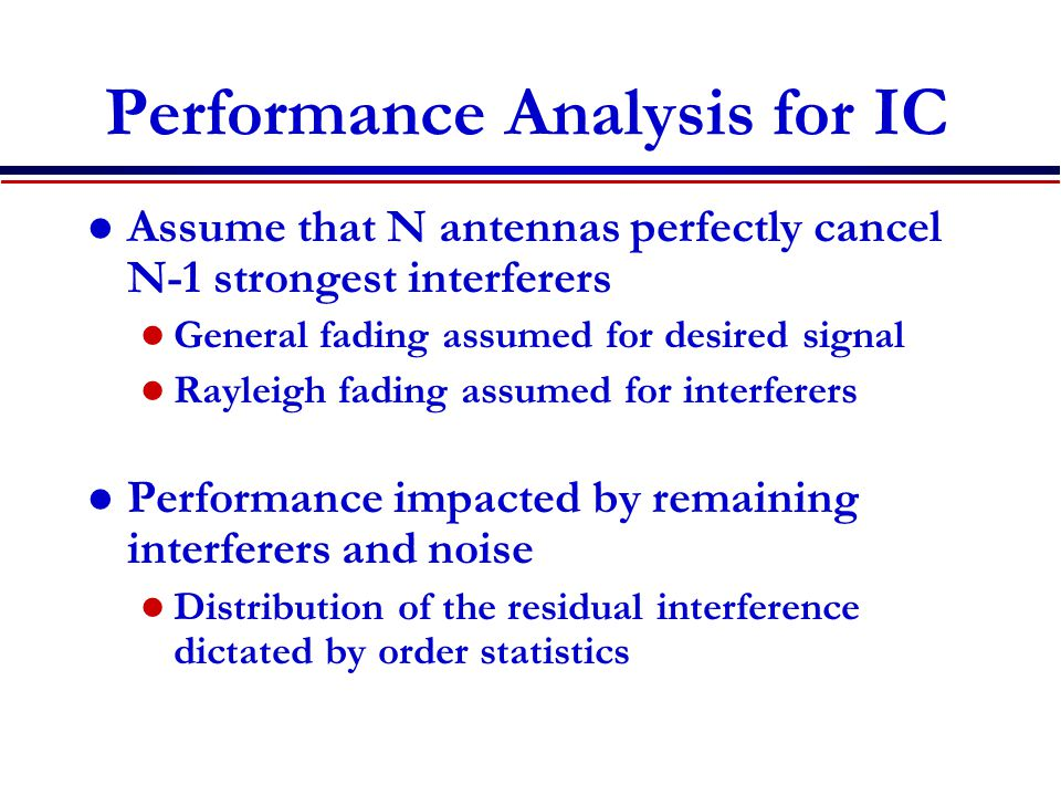 Performance Analysis for IC Assume that N antennas perfectly cancel N-1 strongest interferers General fading assumed for desired signal Rayleigh fading assumed for interferers Performance impacted by remaining interferers and noise Distribution of the residual interference dictated by order statistics