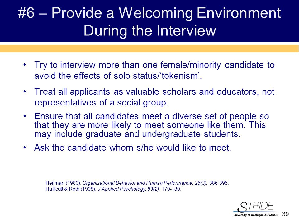 39 #6 – Provide a Welcoming Environment During the Interview Try to interview more than one female/minority candidate to avoid the effects of solo status/'tokenism'.