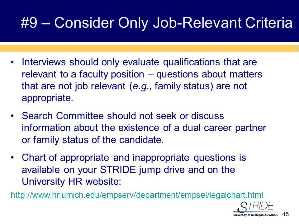 45 #9 – Consider Only Job-Relevant Criteria Interviews should only evaluate qualifications that are relevant to a faculty position – questions about matters that are not job relevant (e.g., family status) are not appropriate.