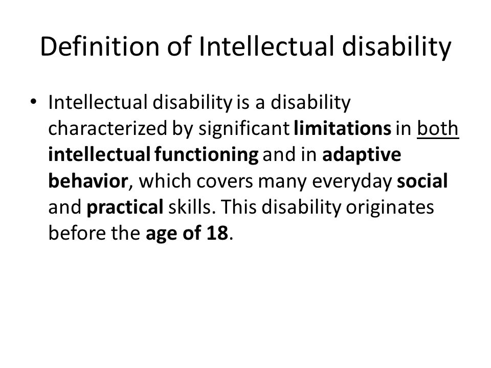 Definition of Intellectual disability Intellectual disability is a disability characterized by significant limitations in both intellectual functioning and in adaptive behavior, which covers many everyday social and practical skills.