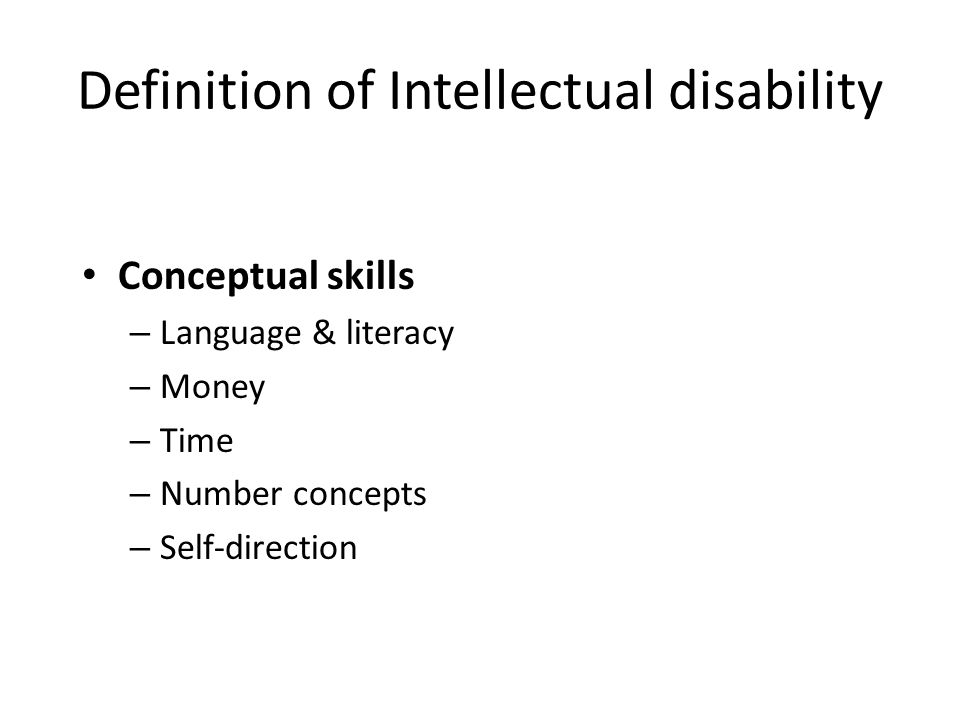 Definition of Intellectual disability Conceptual skills – Language & literacy – Money – Time – Number concepts – Self-direction