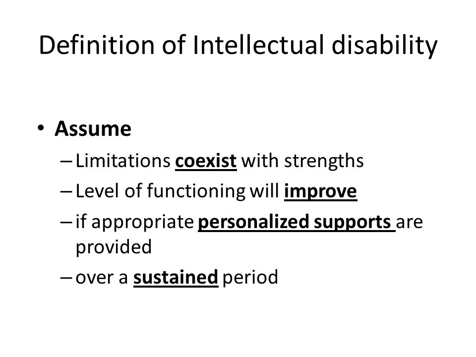Definition of Intellectual disability Assume – Limitations coexist with strengths – Level of functioning will improve – if appropriate personalized supports are provided – over a sustained period