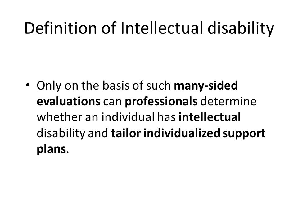 Definition of Intellectual disability Only on the basis of such many-sided evaluations can professionals determine whether an individual has intellectual disability and tailor individualized support plans.