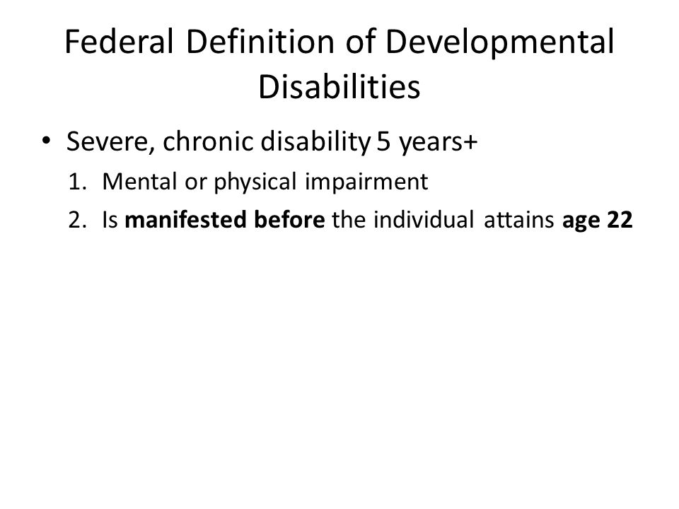 Federal Definition of Developmental Disabilities Severe, chronic disability 5 years+ 1.Mental or physical impairment 2.Is manifested before the individual attains age 22