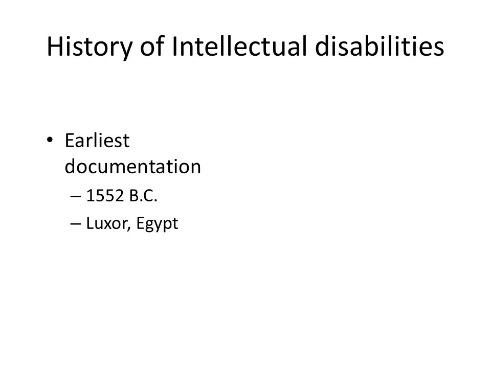 History of Intellectual disabilities Earliest documentation – 1552 B.C. – Luxor, Egypt