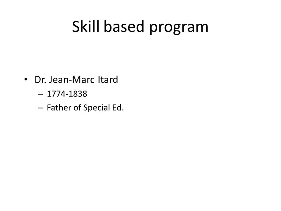 Skill based program Dr. Jean-Marc Itard – 1774-1838 – Father of Special Ed.
