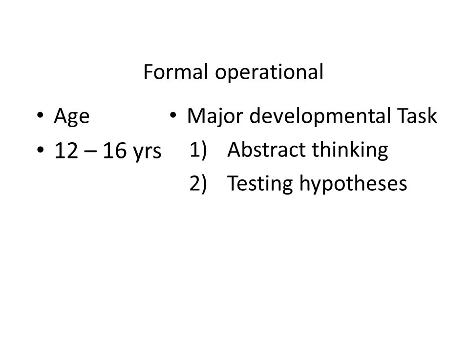 Formal operational Age 12 – 16 yrs Major developmental Task 1)Abstract thinking 2)Testing hypotheses