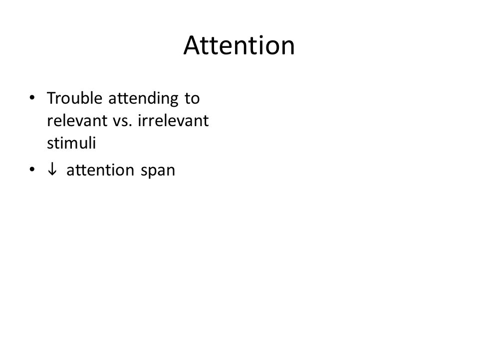 Attention Trouble attending to relevant vs. irrelevant stimuli  attention span
