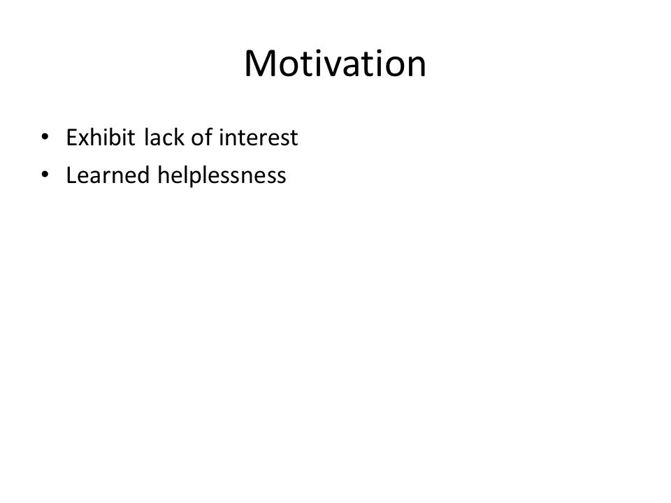 Motivation Exhibit lack of interest Learned helplessness
