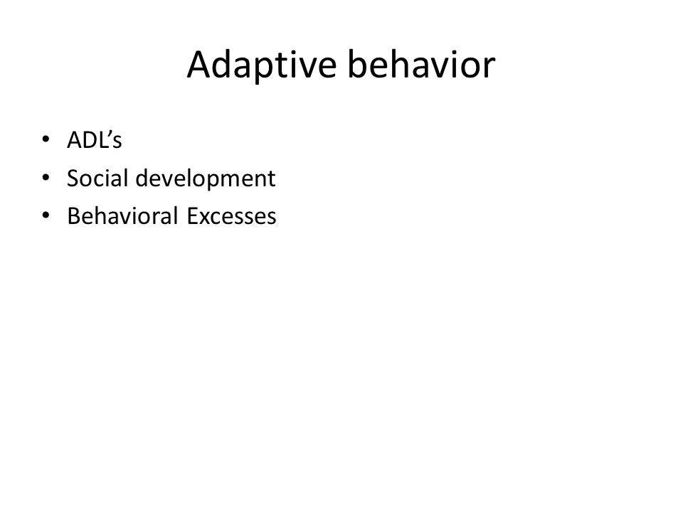 Adaptive behavior ADL's Social development Behavioral Excesses