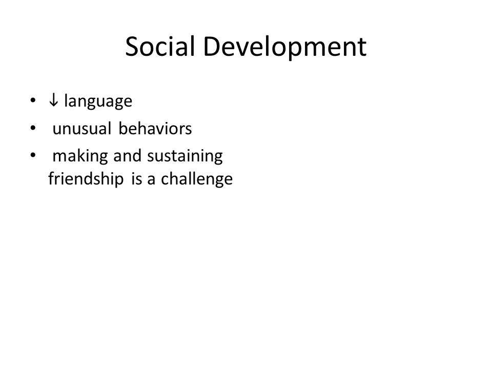 Social Development  language unusual behaviors making and sustaining friendship is a challenge