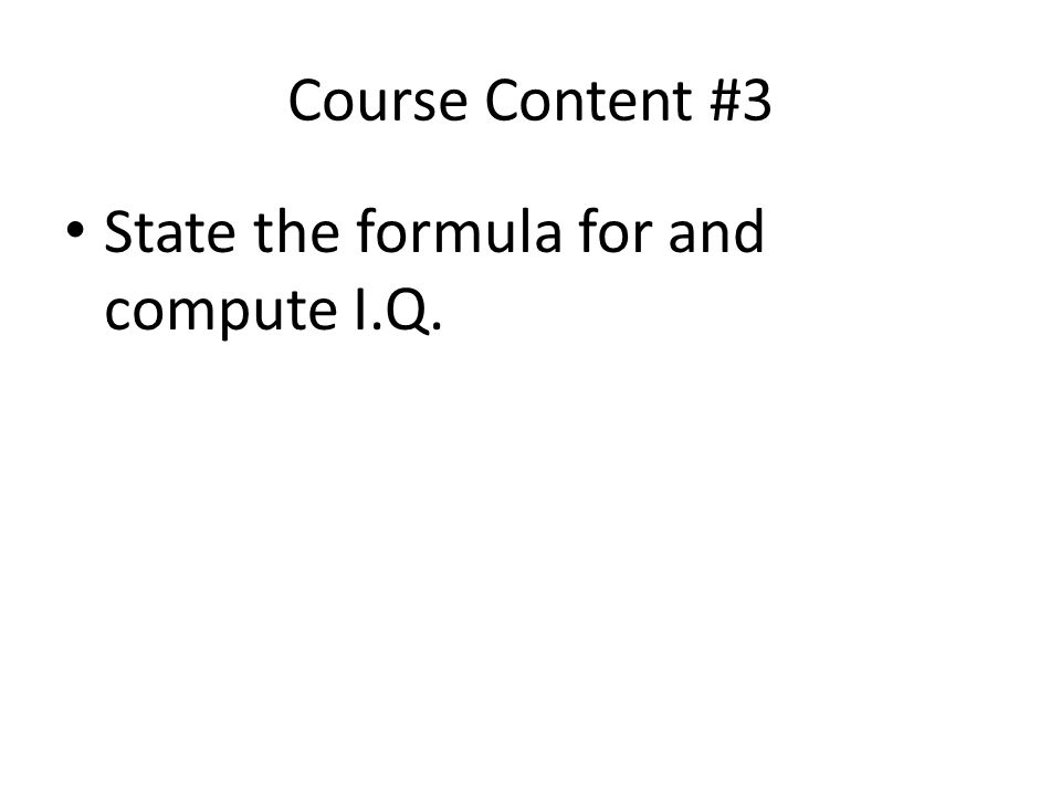 Course Content #3 State the formula for and compute I.Q.