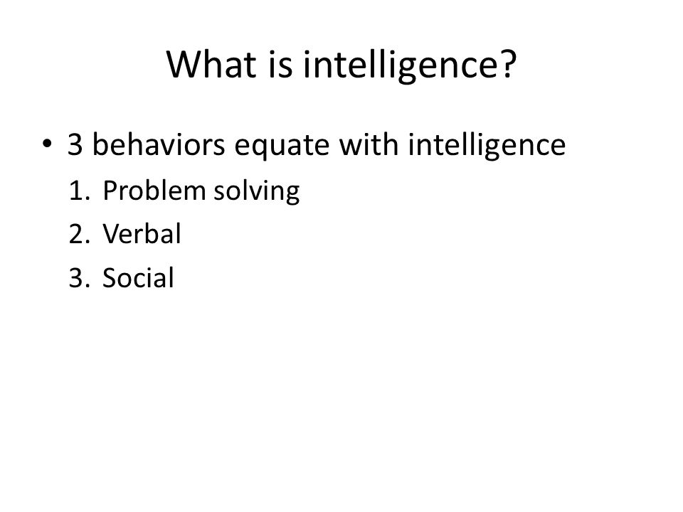 What is intelligence? 3 behaviors equate with intelligence 1.Problem solving 2.Verbal 3.Social