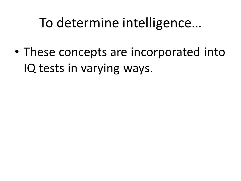 To determine intelligence… These concepts are incorporated into IQ tests in varying ways.