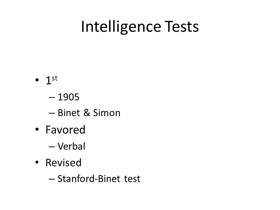 Intelligence Tests 1 st – 1905 – Binet & Simon Favored – Verbal Revised – Stanford-Binet test
