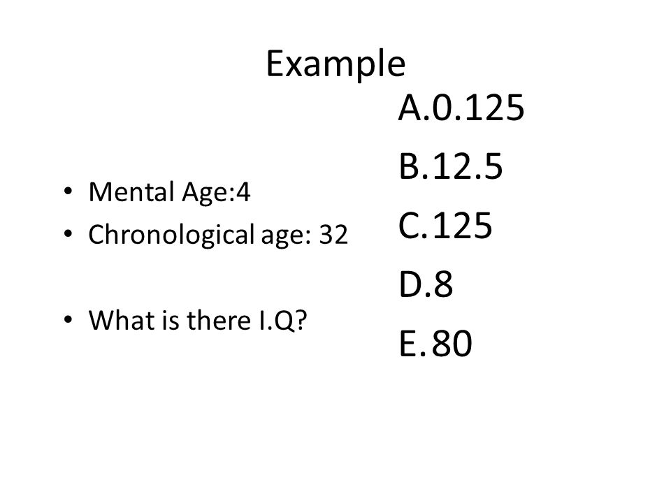 Mental Age:4 Chronological age: 32 What is there I.Q A.0.125 B.12.5 C.125 D.8 E.80