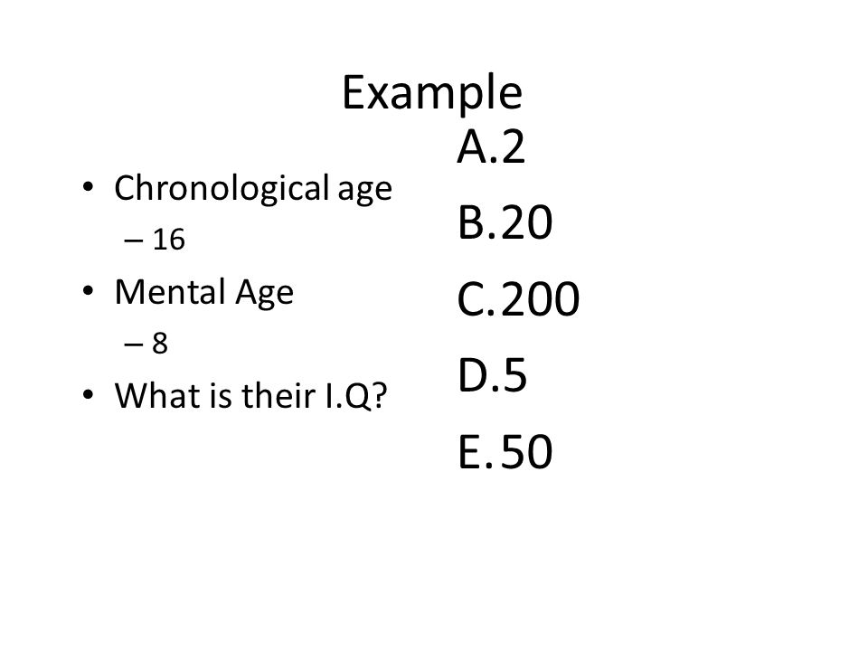 Example Chronological age – 16 Mental Age – 8 What is their I.Q? A.2 B.20 C.200 D.5 E.50