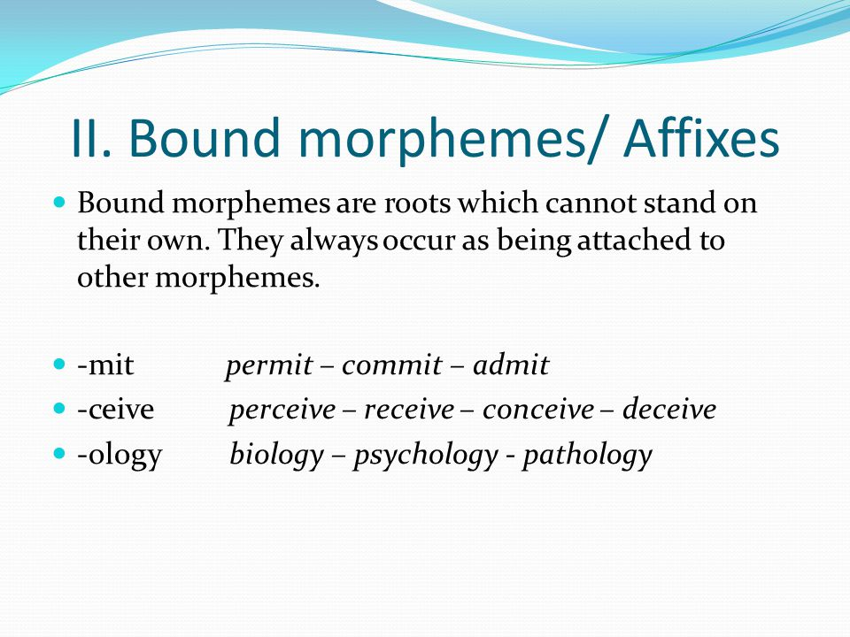 II. Bound morphemes/ Affixes Bound morphemes are roots which cannot stand on their own. They always occur as being attached to other morphemes. -mit p