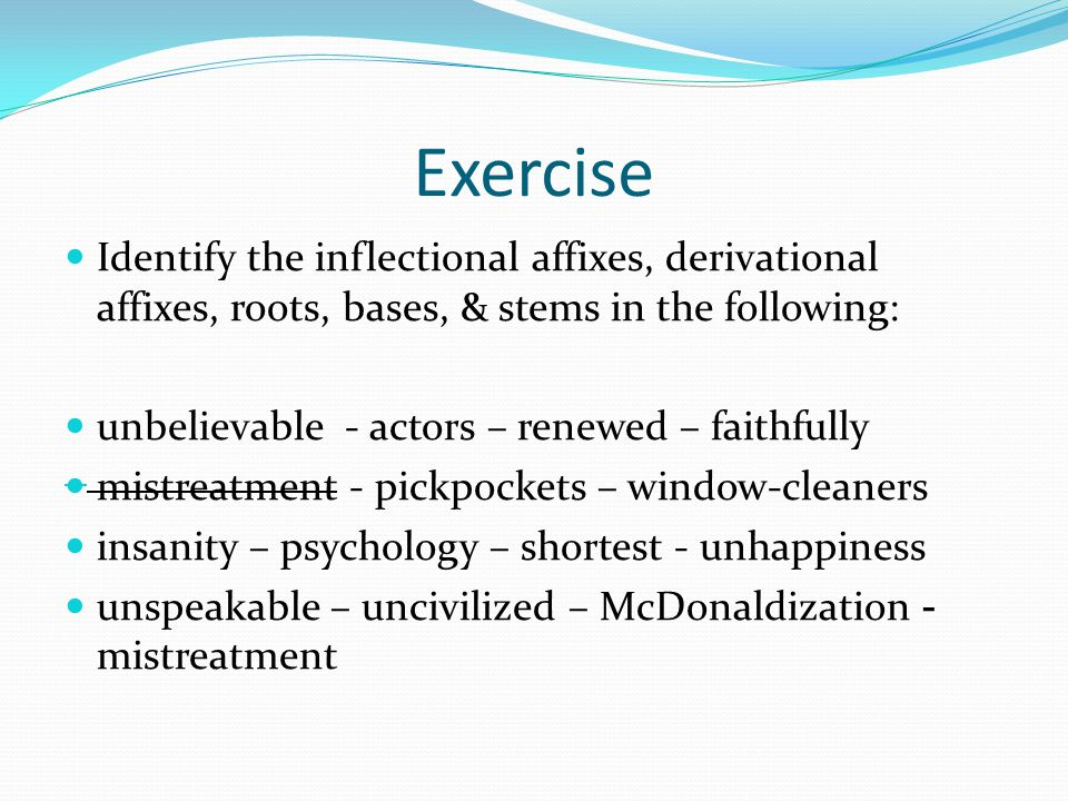 Exercise Identify the inflectional affixes, derivational affixes, roots, bases, & stems in the following: unbelievable - actors – renewed – faithfully