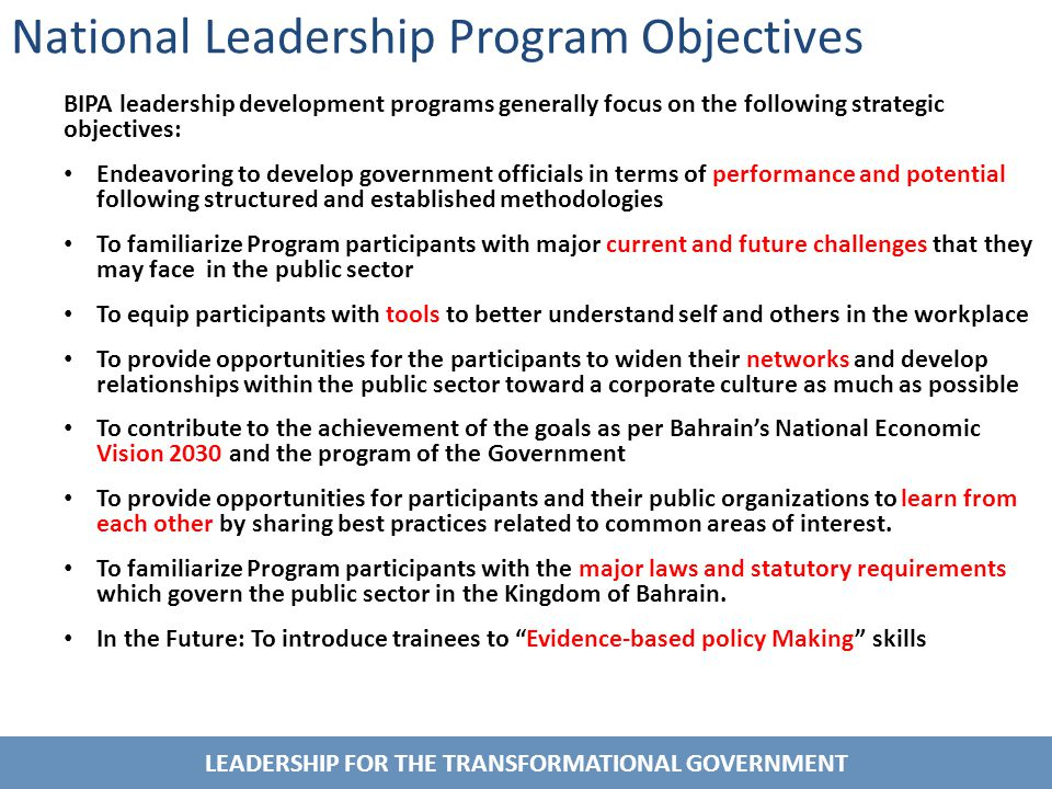 LEADERSHIP FOR THE TRANSFORMATIONAL GOVERNMENT National Leadership Program Objectives BIPA leadership development programs generally focus on the following strategic objectives: Endeavoring to develop government officials in terms of performance and potential following structured and established methodologies To familiarize Program participants with major current and future challenges that they may face in the public sector To equip participants with tools to better understand self and others in the workplace To provide opportunities for the participants to widen their networks and develop relationships within the public sector toward a corporate culture as much as possible To contribute to the achievement of the goals as per Bahrain's National Economic Vision 2030 and the program of the Government To provide opportunities for participants and their public organizations to learn from each other by sharing best practices related to common areas of interest.