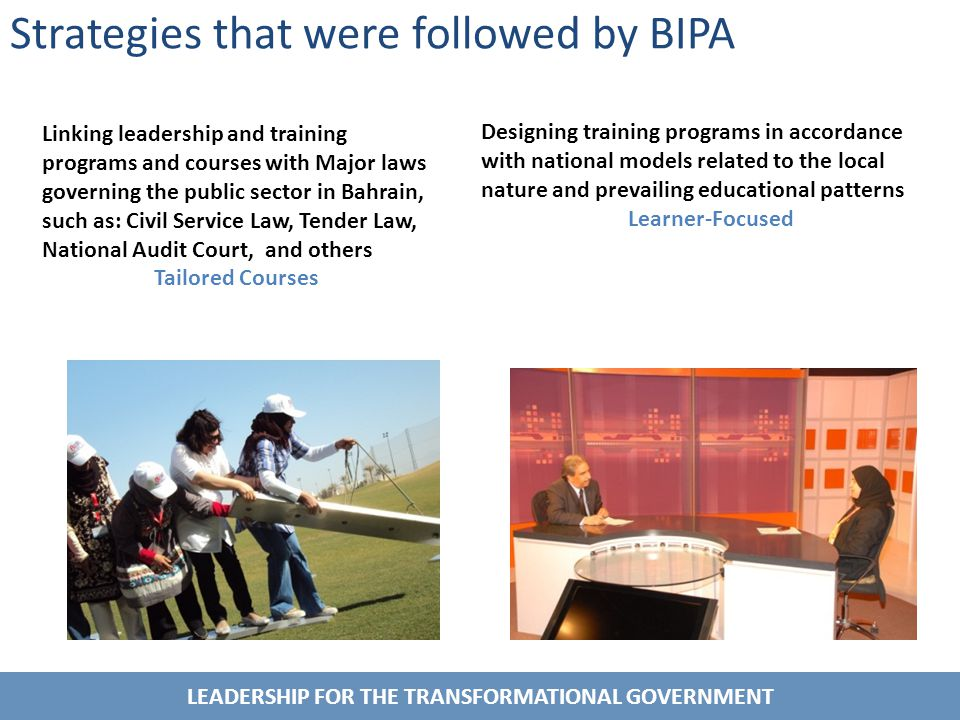 LEADERSHIP FOR THE TRANSFORMATIONAL GOVERNMENT Strategies that were followed by BIPA Designing training programs in accordance with national models related to the local nature and prevailing educational patterns Learner-Focused Linking leadership and training programs and courses with Major laws governing the public sector in Bahrain, such as: Civil Service Law, Tender Law, National Audit Court, and others Tailored Courses