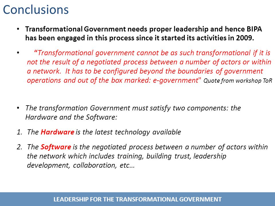LEADERSHIP FOR THE TRANSFORMATIONAL GOVERNMENT Conclusions Transformational Government needs proper leadership and hence BIPA has been engaged in this process since it started its activities in 2009.