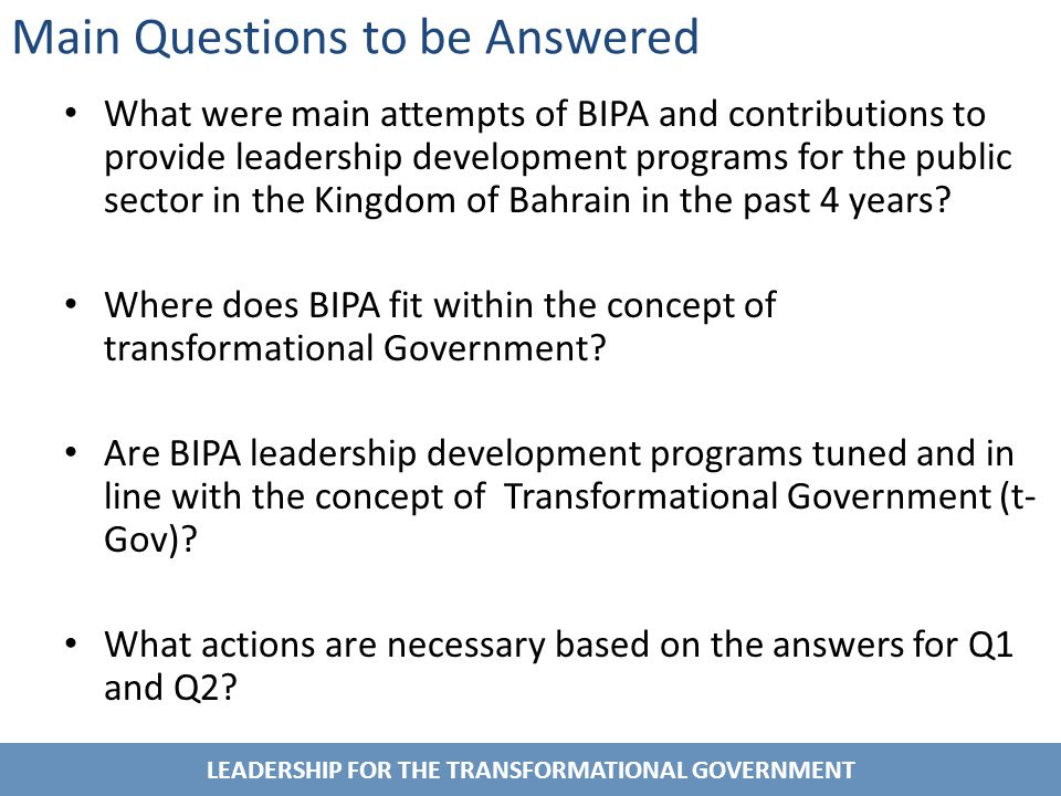 LEADERSHIP FOR THE TRANSFORMATIONAL GOVERNMENT Main Questions to be Answered What were main attempts of BIPA and contributions to provide leadership development programs for the public sector in the Kingdom of Bahrain in the past 4 years.