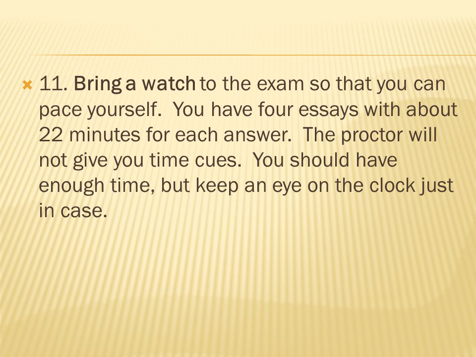  11. Bring a watch to the exam so that you can pace yourself. You have four essays with about 22 minutes for each answer. The proctor will not give y