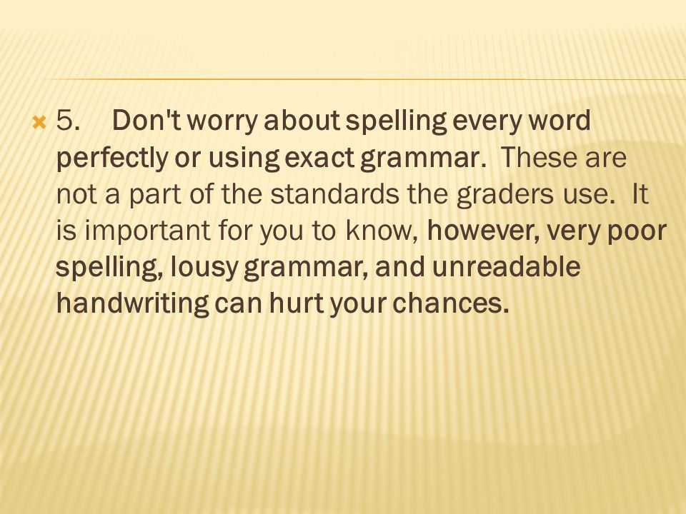  5. Don't worry about spelling every word perfectly or using exact grammar. These are not a part of the standards the graders use. It is important fo