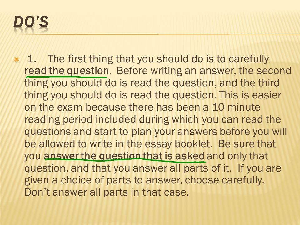  1. The first thing that you should do is to carefully read the question. Before writing an answer, the second thing you should do is read the questi