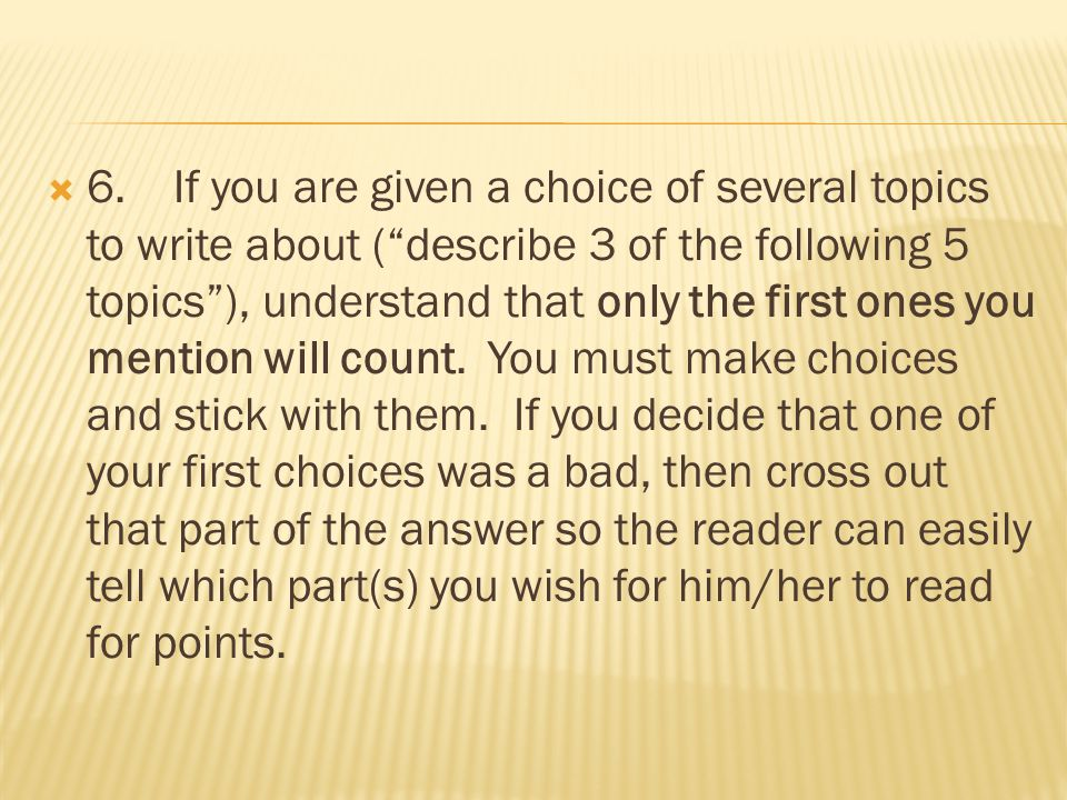 " 6. If you are given a choice of several topics to write about (""describe 3 of the following 5 topics""), understand that only the first ones you ment"