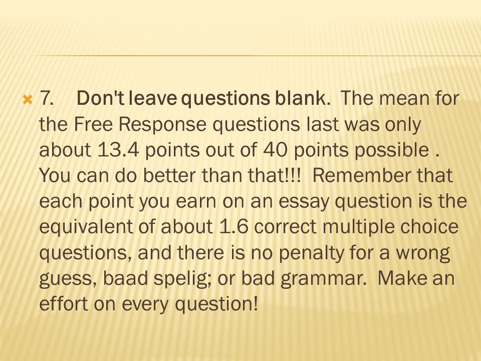  7. Don't leave questions blank. The mean for the Free Response questions last was only about 13.4 points out of 40 points possible. You can do bette