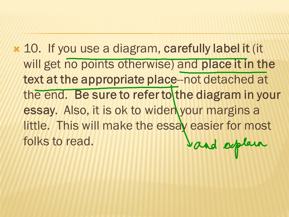  10. If you use a diagram, carefully label it (it will get no points otherwise) and place it in the text at the appropriate place--not detached at th