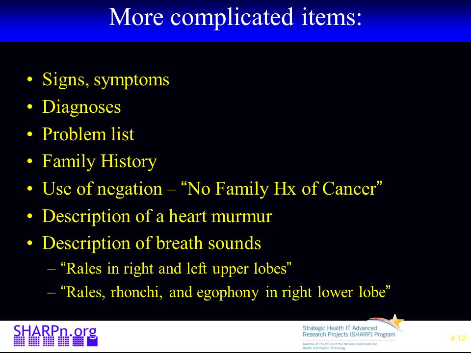 # 12 More complicated items: Signs, symptoms Diagnoses Problem list Family History Use of negation – No Family Hx of Cancer Description of a heart murmur Description of breath sounds – Rales in right and left upper lobes – Rales, rhonchi, and egophony in right lower lobe